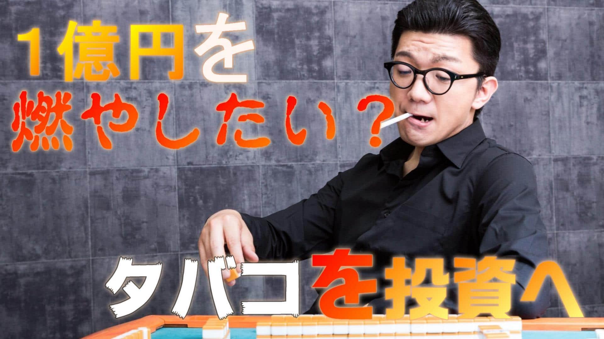 あなたは1億円の燃やしたいですか?タバコを投資へ
